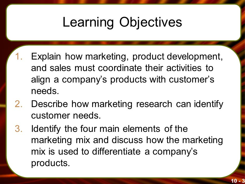 Learning Objectives 1.Explain how marketing, product development, and sales must coordinate their activities to align a company's products with customer's needs.