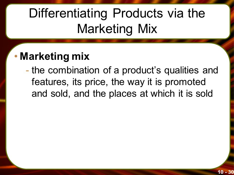 Differentiating Products via the Marketing Mix Marketing mix -the combination of a product's qualities and features, its price, the way it is promoted and sold, and the places at which it is sold