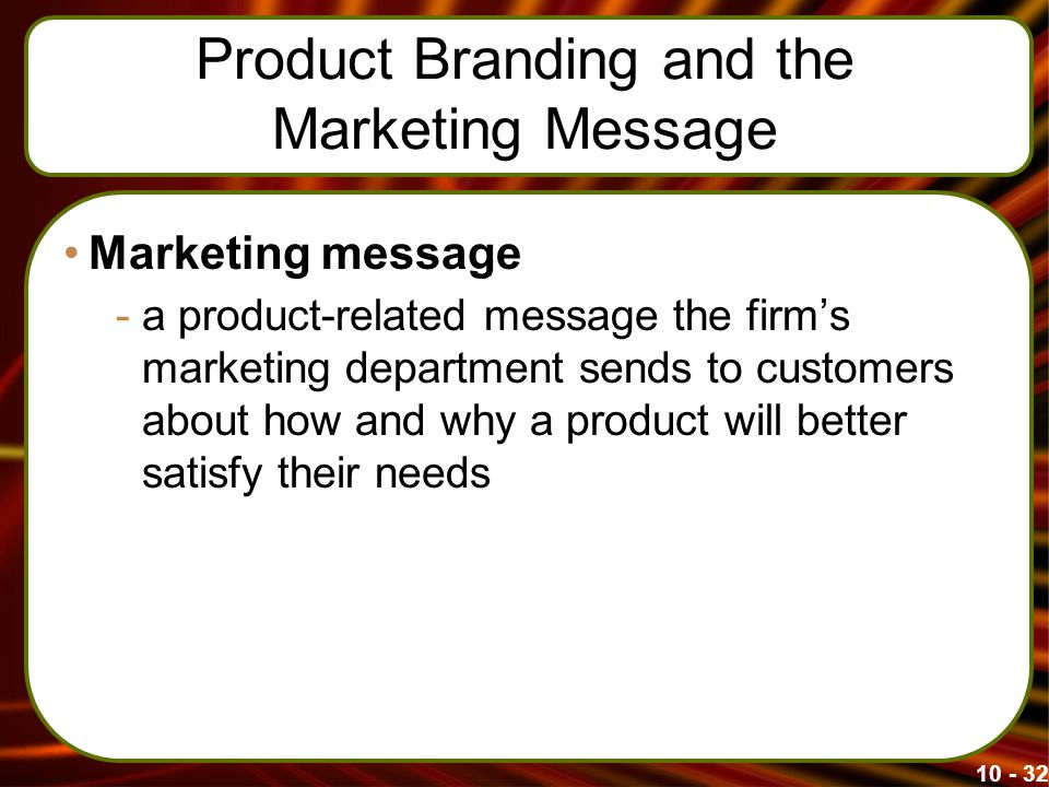 Product Branding and the Marketing Message Marketing message -a product-related message the firm's marketing department sends to customers about how and why a product will better satisfy their needs