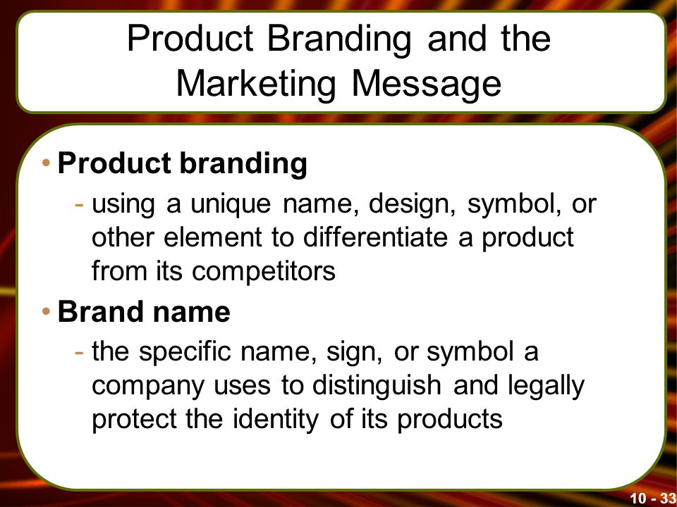 Product Branding and the Marketing Message Product branding -using a unique name, design, symbol, or other element to differentiate a product from its competitors Brand name -the specific name, sign, or symbol a company uses to distinguish and legally protect the identity of its products