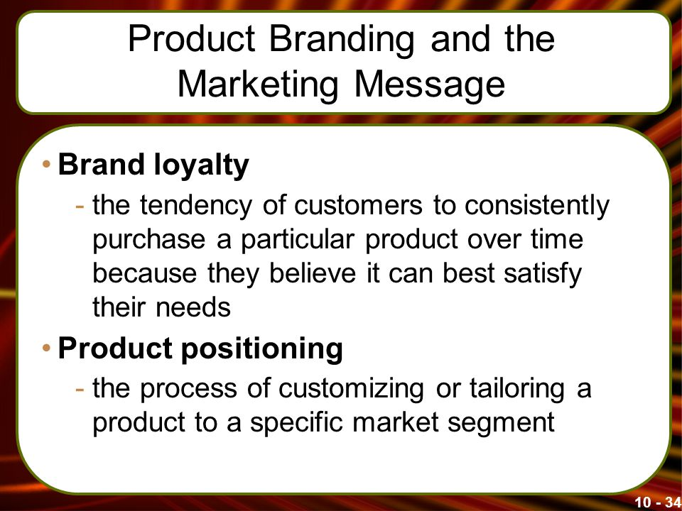 Product Branding and the Marketing Message Brand loyalty -the tendency of customers to consistently purchase a particular product over time because they believe it can best satisfy their needs Product positioning -the process of customizing or tailoring a product to a specific market segment