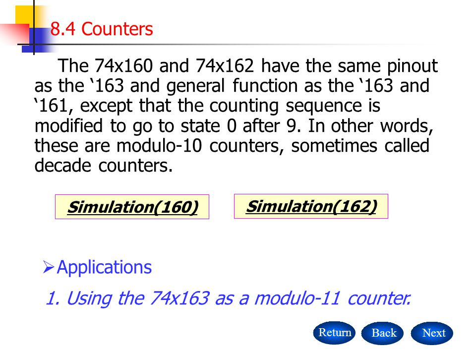 8.4 Counters NextBackReturn Simulation(160) The 74x160 and 74x162 have the same pinout as the '163 and general function as the '163 and '161, except that the counting sequence is modified to go to state 0 after 9.