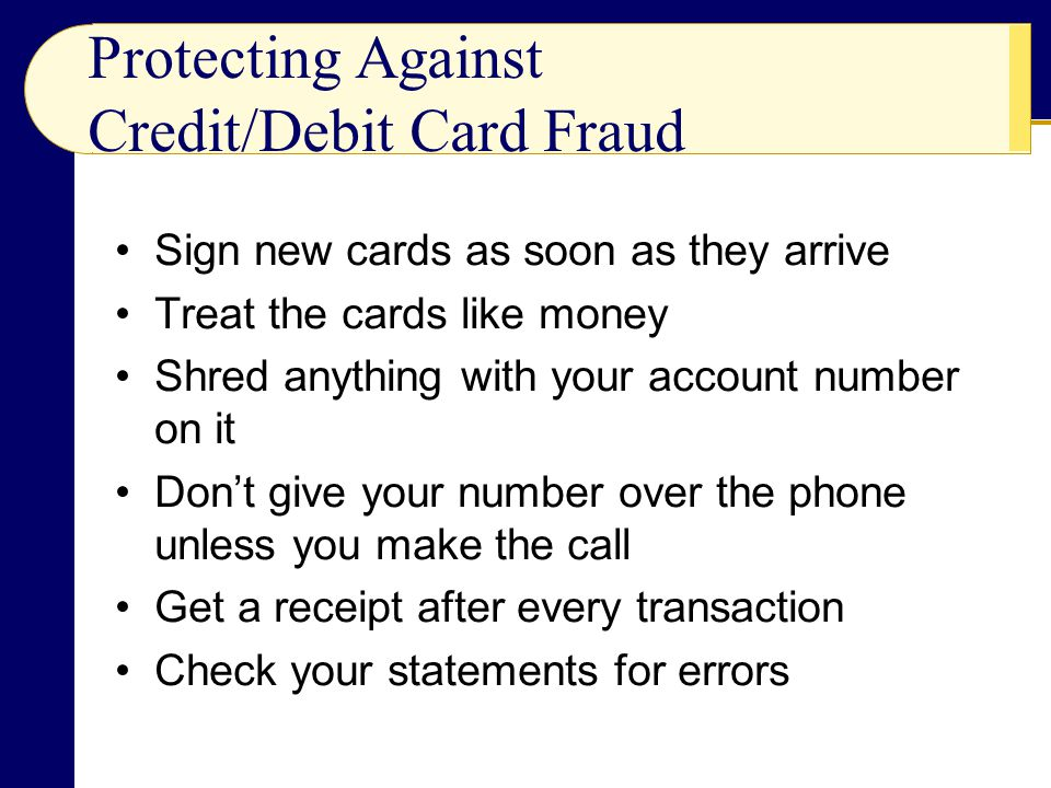 Protecting Against Credit/Debit Card Fraud Sign new cards as soon as they arrive Treat the cards like money Shred anything with your account number on it Don't give your number over the phone unless you make the call Get a receipt after every transaction Check your statements for errors