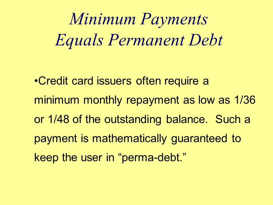 Minimum Payments Equals Permanent Debt Credit card issuers often require a minimum monthly repayment as low as 1/36 or 1/48 of the outstanding balance.