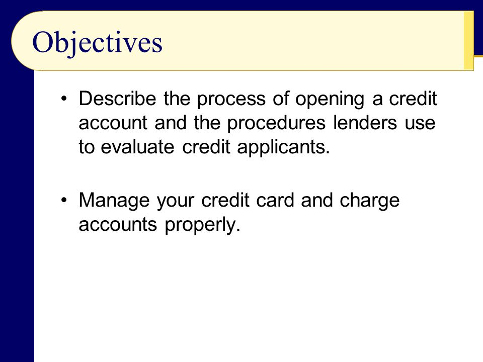Objectives Describe the process of opening a credit account and the procedures lenders use to evaluate credit applicants.