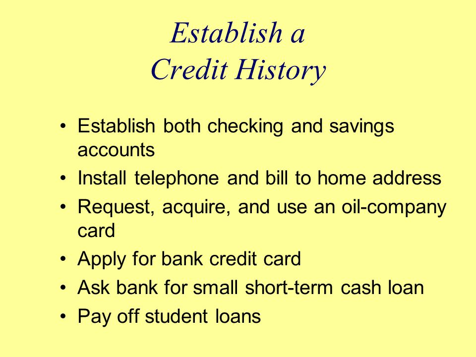 Establish a Credit History Establish both checking and savings accounts Install telephone and bill to home address Request, acquire, and use an oil-company card Apply for bank credit card Ask bank for small short-term cash loan Pay off student loans