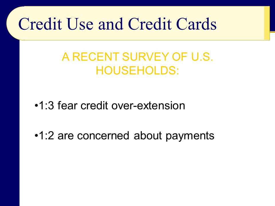 Credit Use and Credit Cards 1:3 fear credit over-extension 1:2 are concerned about payments A RECENT SURVEY OF U.S.