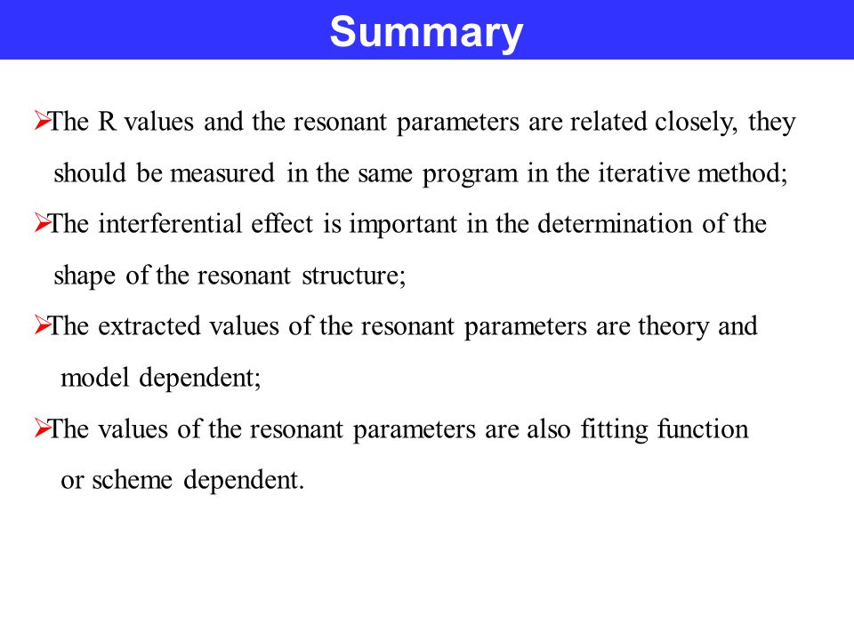 Summary  The R values and the resonant parameters are related closely, they should be measured in the same program in the iterative method;  The interferential effect is important in the determination of the shape of the resonant structure;  The extracted values of the resonant parameters are theory and model dependent;  The values of the resonant parameters are also fitting function or scheme dependent.