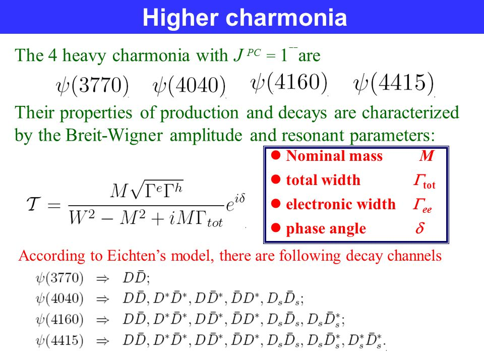 Higher charmonia The 4 heavy charmonia with J PC = 1 ˉˉ are Their properties of production and decays are characterized by the Breit-Wigner amplitude and resonant parameters: Nominal mass M total width  tot electronic width  ee phase angle  According to Eichten's model, there are following decay channels