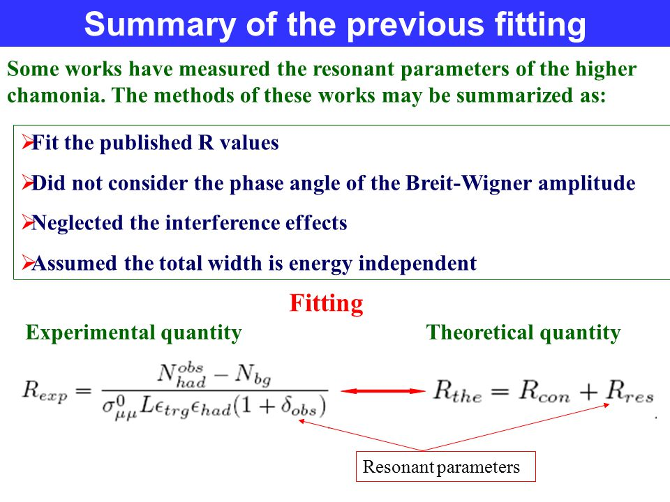 Summary of the previous fitting  Fit the published R values  Did not consider the phase angle of the Breit-Wigner amplitude  Neglected the interference effects  Assumed the total width is energy independent Fitting Resonant parameters Experimental quantity Theoretical quantity Some works have measured the resonant parameters of the higher chamonia.