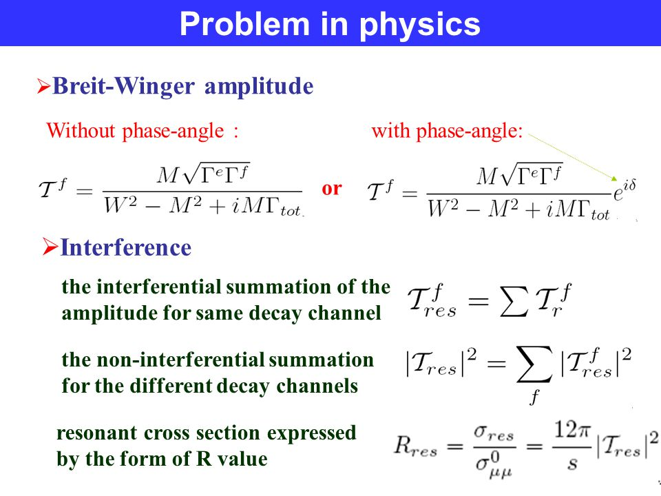 Problem in physics  Breit-Winger amplitude or  Interference the interferential summation of the amplitude for same decay channel the non-interferential summation for the different decay channels resonant cross section expressed by the form of R value Without phase-angle : with phase-angle: