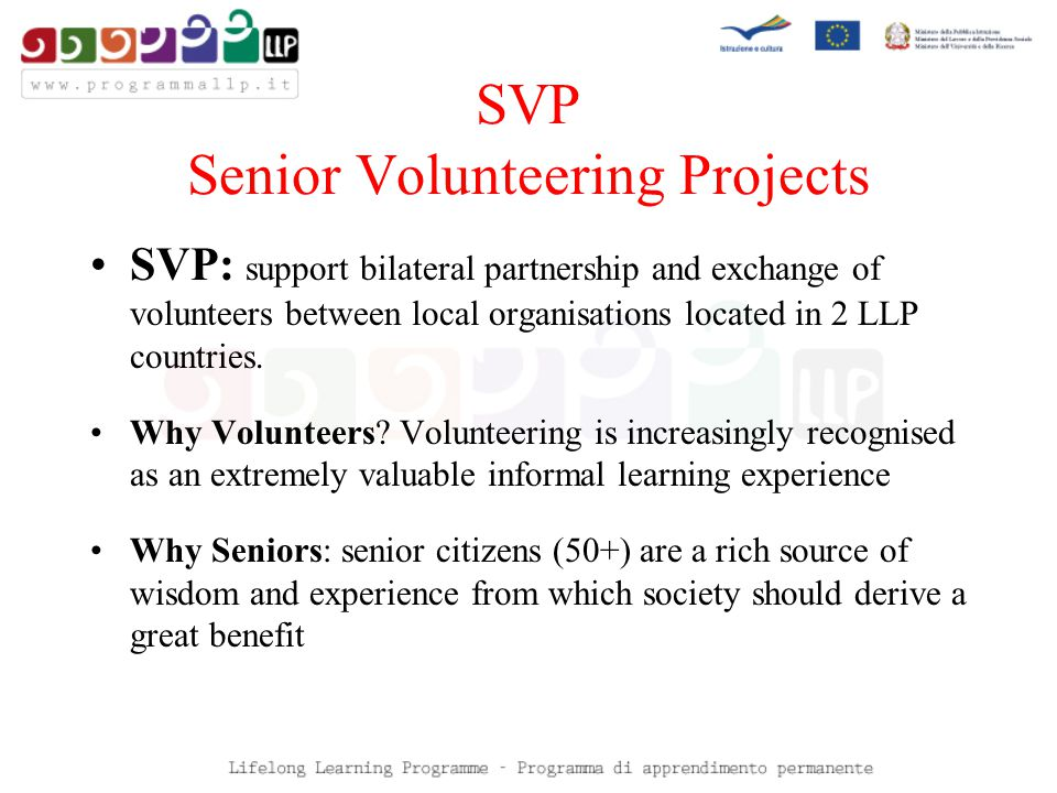 SVP Senior Volunteering Projects SVP: support bilateral partnership and exchange of volunteers between local organisations located in 2 LLP countries.