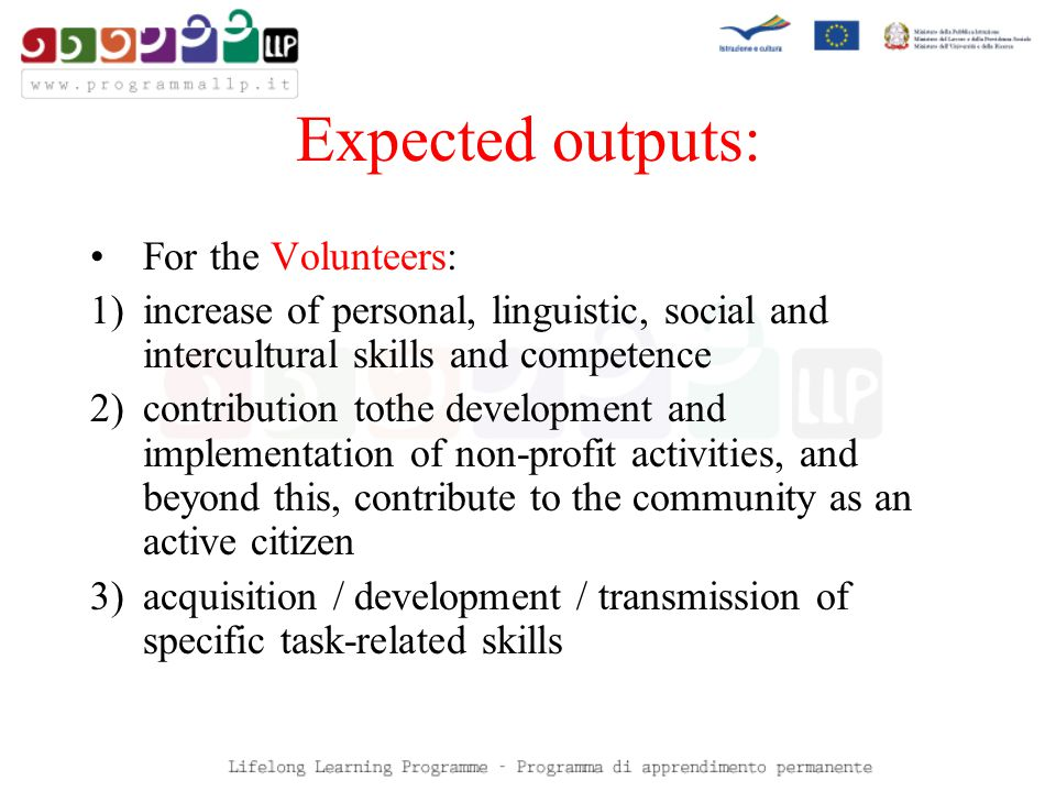 Expected outputs: For the Volunteers: 1)increase of personal, linguistic, social and intercultural skills and competence 2)contribution tothe development and implementation of non-profit activities, and beyond this, contribute to the community as an active citizen 3)acquisition / development / transmission of specific task-related skills