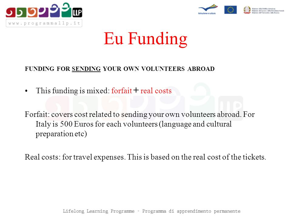 Eu Funding FUNDING FOR SENDING YOUR OWN VOLUNTEERS ABROAD This funding is mixed: forfait + real costs Forfait: covers cost related to sending your own volunteers abroad.
