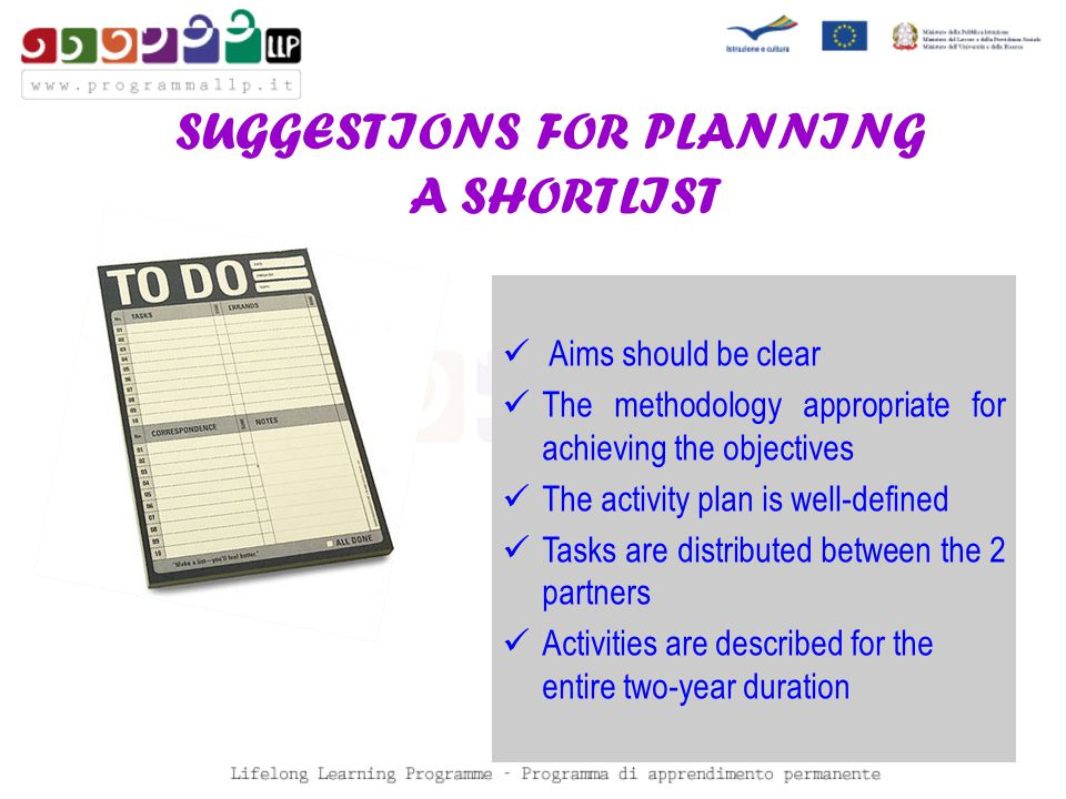 SUGGESTIONS FOR PLANNING A SHORTLIST Aims should be clear The methodology appropriate for achieving the objectives The activity plan is well-defined Tasks are distributed between the 2 partners Activities are described for the entire two-year duration