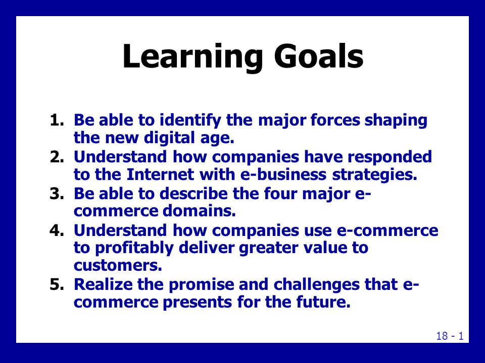 18 - 1 Learning Goals 1.Be able to identify the major forces shaping the new digital age. 2.Understand how companies have responded to the Internet wi