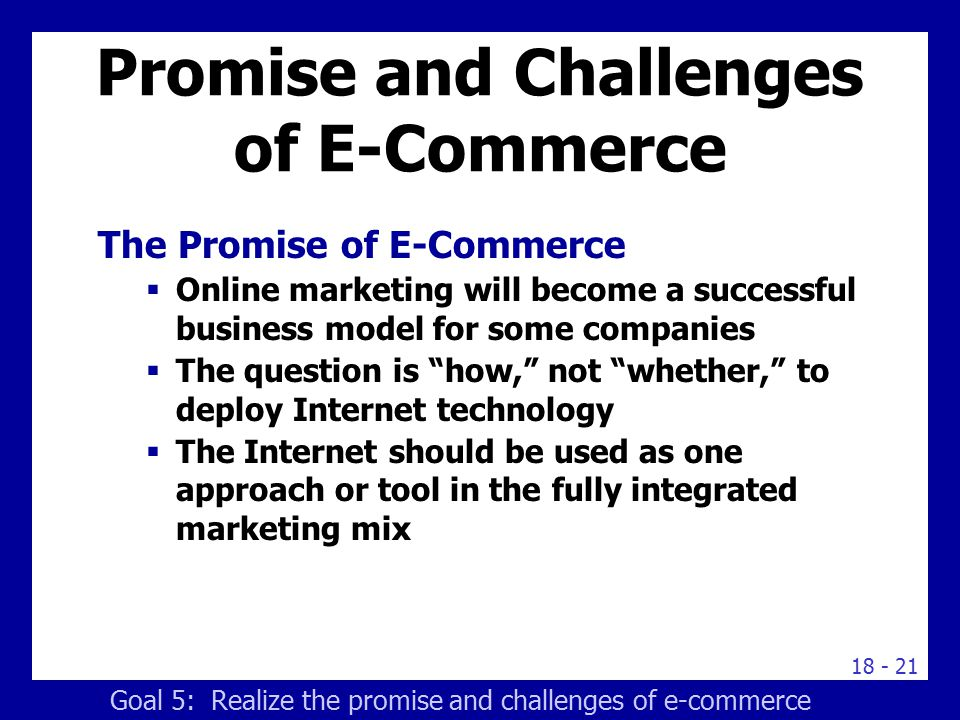18 - 21 Promise and Challenges of E-Commerce The Promise of E-Commerce  Online marketing will become a successful business model for some companies 