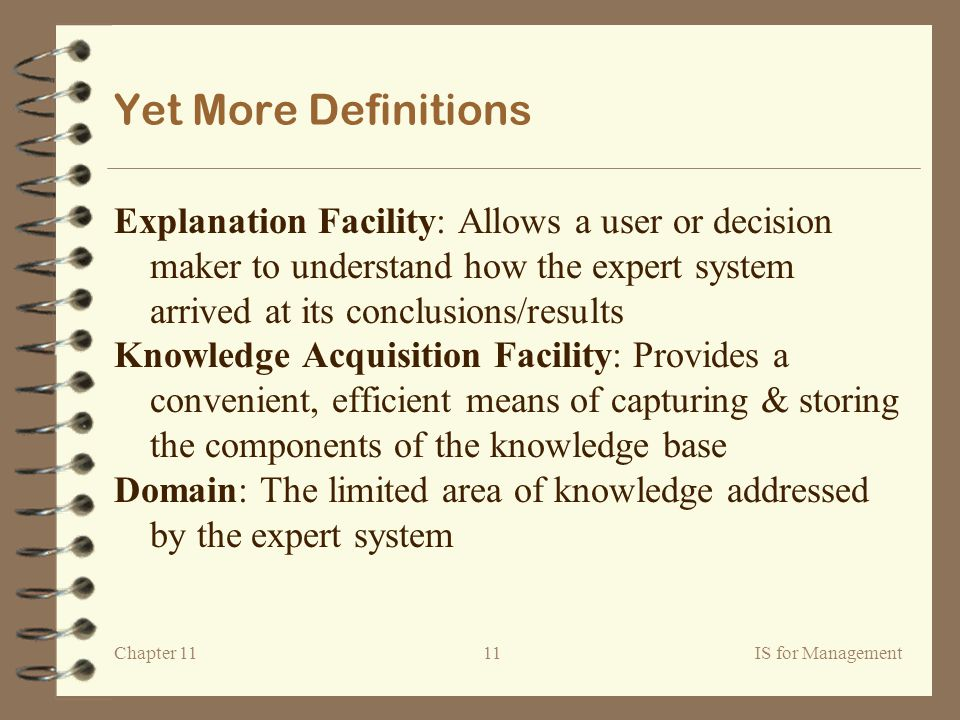Chapter 11IS for Management11 Yet More Definitions Explanation Facility: Allows a user or decision maker to understand how the expert system arrived at its conclusions/results Knowledge Acquisition Facility: Provides a convenient, efficient means of capturing & storing the components of the knowledge base Domain: The limited area of knowledge addressed by the expert system