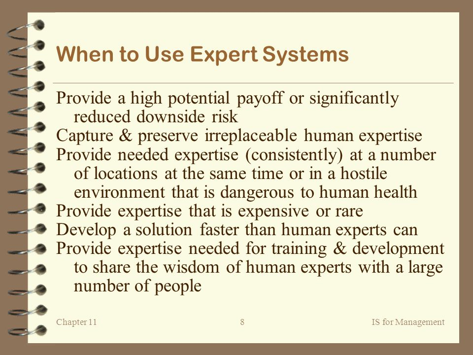 Chapter 11IS for Management8 When to Use Expert Systems Provide a high potential payoff or significantly reduced downside risk Capture & preserve irreplaceable human expertise Provide needed expertise (consistently) at a number of locations at the same time or in a hostile environment that is dangerous to human health Provide expertise that is expensive or rare Develop a solution faster than human experts can Provide expertise needed for training & development to share the wisdom of human experts with a large number of people