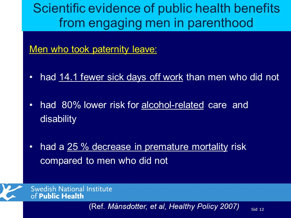 Sid 12 Scientific evidence of public health benefits from engaging men in parenthood Men who took paternity leave: had 14.1 fewer sick days off work than men who did not had 80% lower risk for alcohol-related care and disability had a 25 % decrease in premature mortality risk compared to men who did not (Ref.