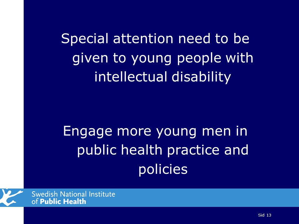 Sid 13 Special attention need to be given to young people with intellectual disability Engage more young men in public health practice and policies