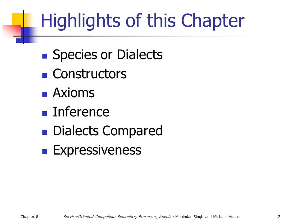 Chapter 82Service-Oriented Computing: Semantics, Processes, Agents - Munindar Singh and Michael Huhns Highlights of this Chapter Species or Dialects Constructors Axioms Inference Dialects Compared Expressiveness