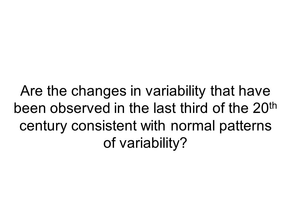 Are the changes in variability that have been observed in the last third of the 20 th century consistent with normal patterns of variability