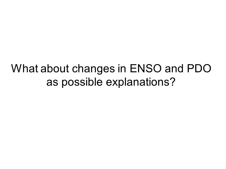 What about changes in ENSO and PDO as possible explanations