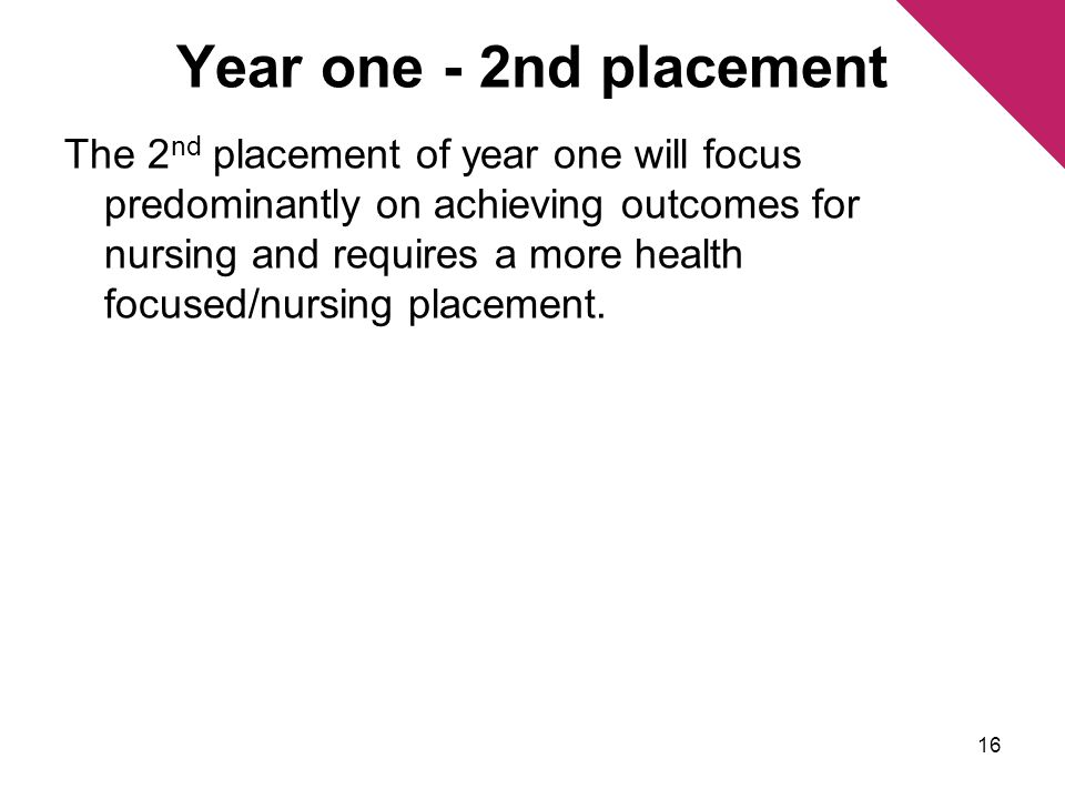 Year one - 2nd placement The 2 nd placement of year one will focus predominantly on achieving outcomes for nursing and requires a more health focused/nursing placement.