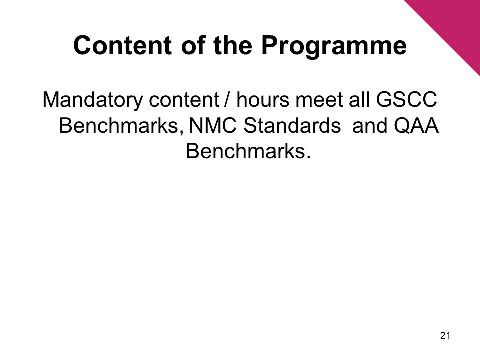 Content of the Programme Mandatory content / hours meet all GSCC Benchmarks, NMC Standards and QAA Benchmarks.