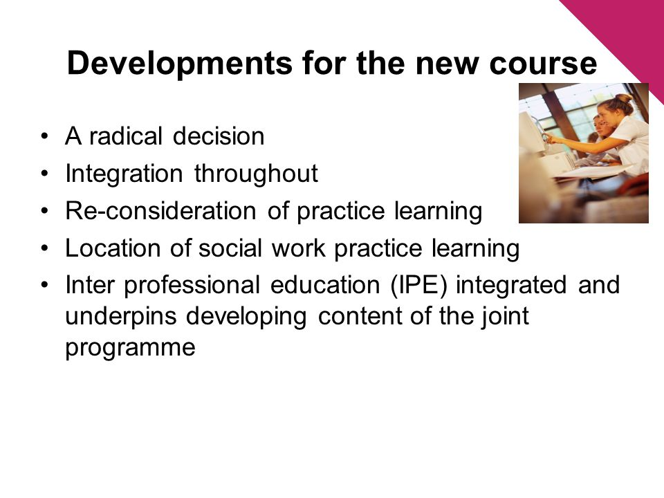 A radical decision Integration throughout Re-consideration of practice learning Location of social work practice learning Inter professional education (IPE) integrated and underpins developing content of the joint programme Developments for the new course