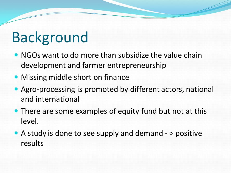 Background NGOs want to do more than subsidize the value chain development and farmer entrepreneurship Missing middle short on finance Agro-processing is promoted by different actors, national and international There are some examples of equity fund but not at this level.