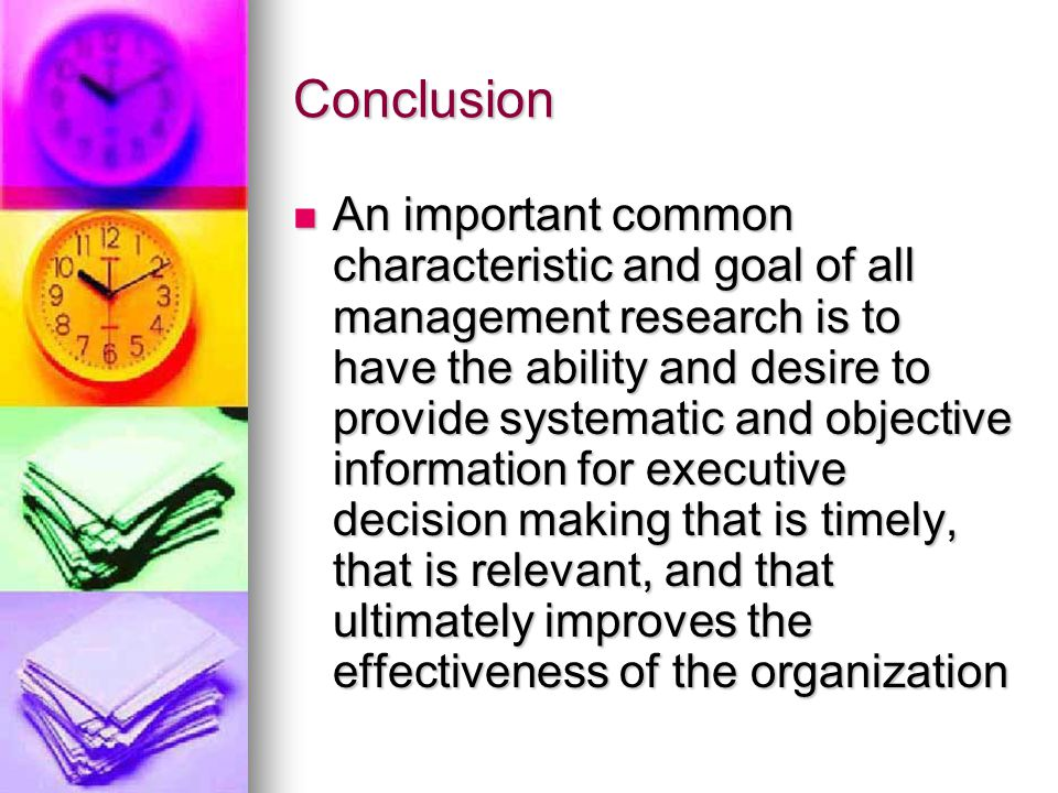 Conclusion An important common characteristic and goal of all management research is to have the ability and desire to provide systematic and objective information for executive decision making that is timely, that is relevant, and that ultimately improves the effectiveness of the organization An important common characteristic and goal of all management research is to have the ability and desire to provide systematic and objective information for executive decision making that is timely, that is relevant, and that ultimately improves the effectiveness of the organization