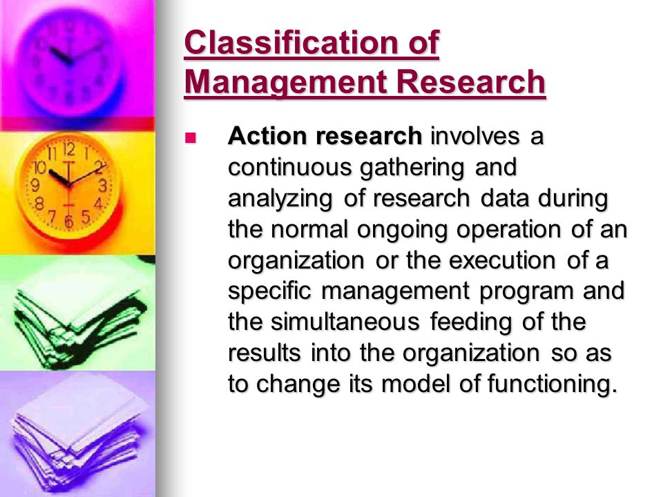 Classification of Management Research Action research involves a continuous gathering and analyzing of research data during the normal ongoing operation of an organization or the execution of a specific management program and the simultaneous feeding of the results into the organization so as to change its model of functioning.