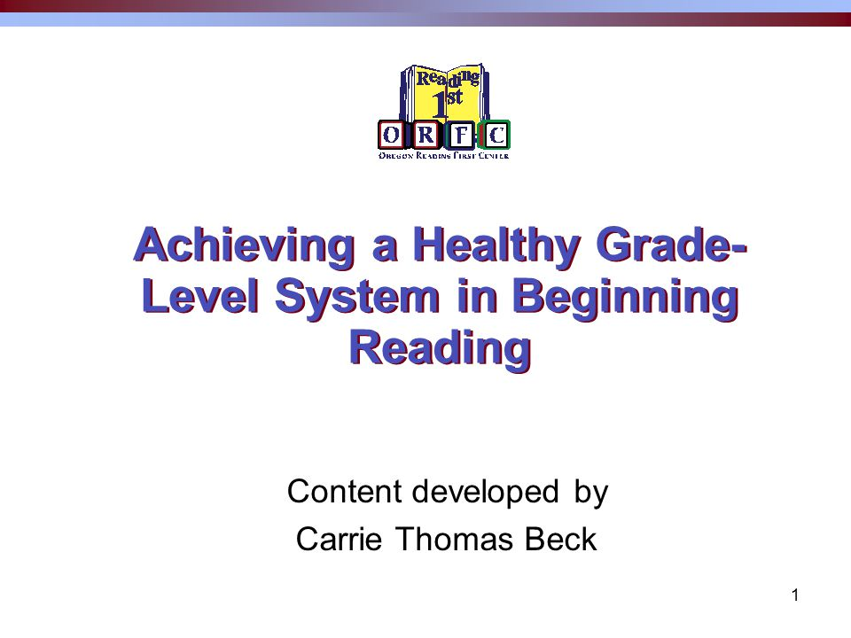 1 Achieving a Healthy Grade- Level System in Beginning Reading Content developed by Carrie Thomas Beck