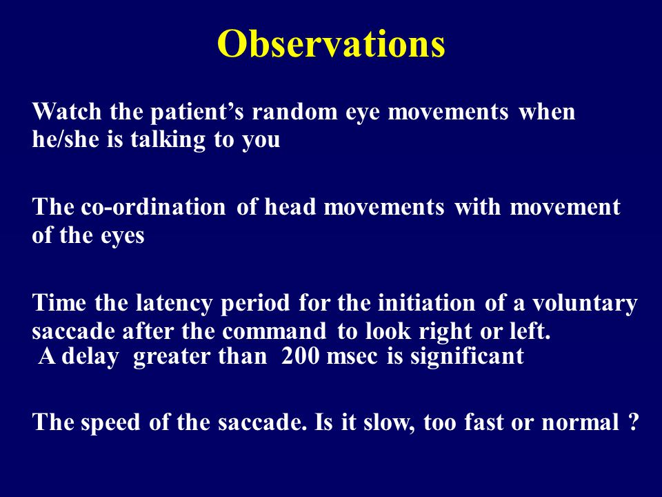 Observations Watch the patient's random eye movements when he/she is talking to you The co-ordination of head movements with movement of the eyes Time the latency period for the initiation of a voluntary saccade after the command to look right or left.
