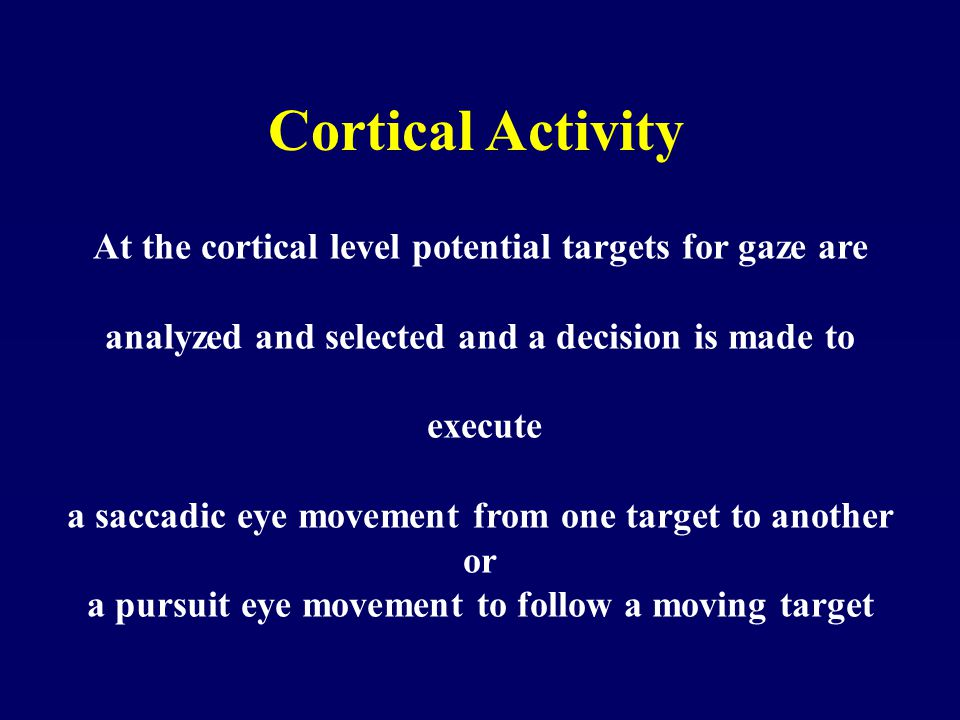 Cortical Activity At the cortical level potential targets for gaze are analyzed and selected and a decision is made to execute a saccadic eye movement from one target to another or a pursuit eye movement to follow a moving target