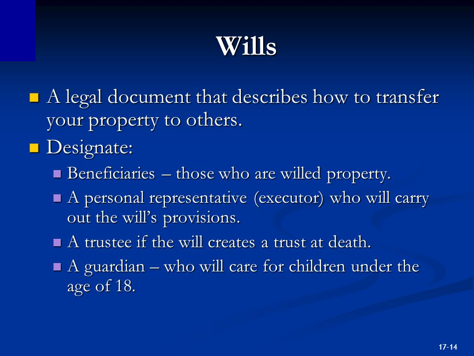 17-14 Wills A legal document that describes how to transfer your property to others.