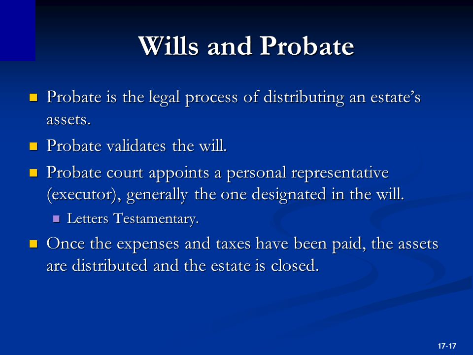 17-17 Wills and Probate Probate is the legal process of distributing an estate's assets.