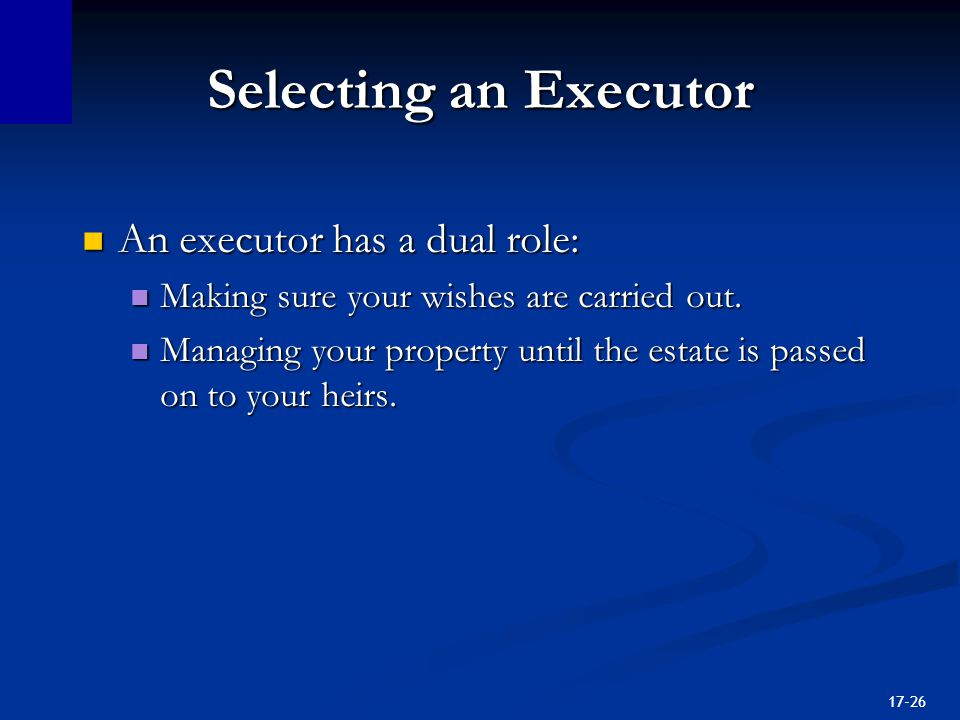 17-26 Selecting an Executor An executor has a dual role: An executor has a dual role: Making sure your wishes are carried out.
