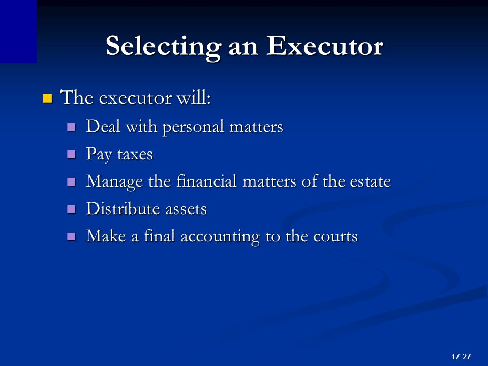 17-27 Selecting an Executor The executor will: The executor will: Deal with personal matters Deal with personal matters Pay taxes Pay taxes Manage the financial matters of the estate Manage the financial matters of the estate Distribute assets Distribute assets Make a final accounting to the courts Make a final accounting to the courts