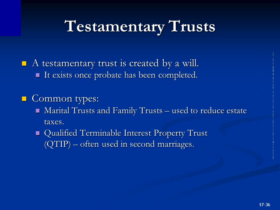 17-36 Testamentary Trusts A testamentary trust is created by a will.