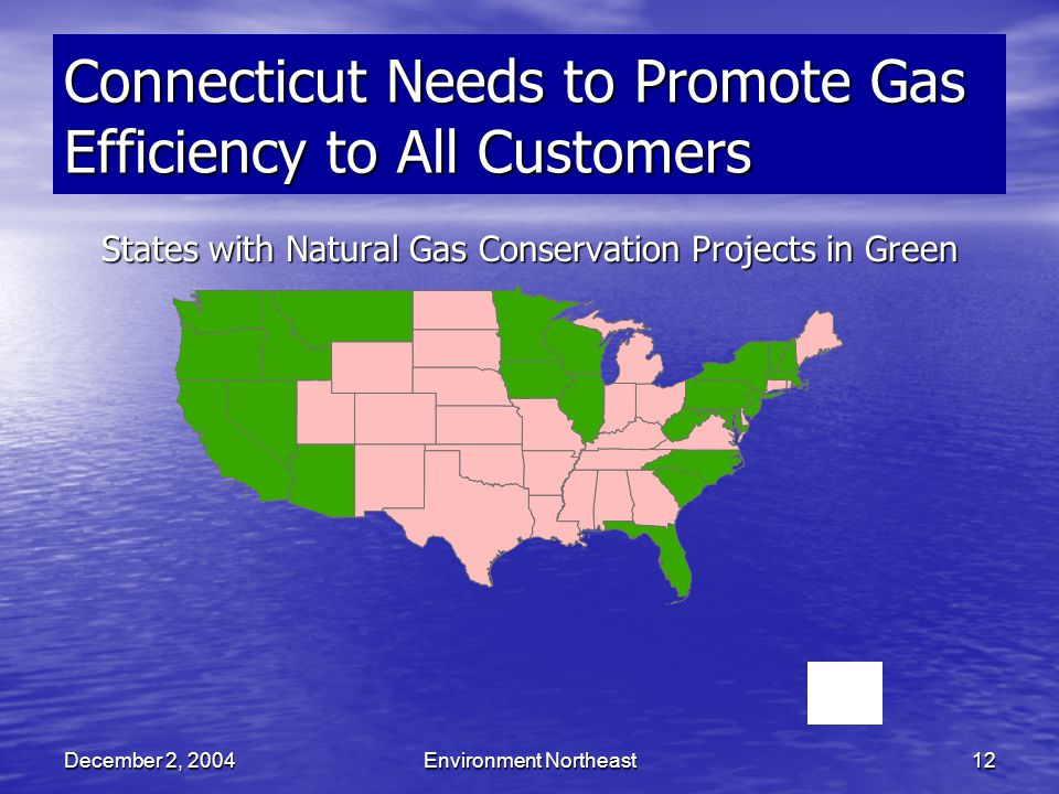 December 2, 2004Environment Northeast12 Connecticut Needs to Promote Gas Efficiency to All Customers States with Natural Gas Conservation Projects in Green