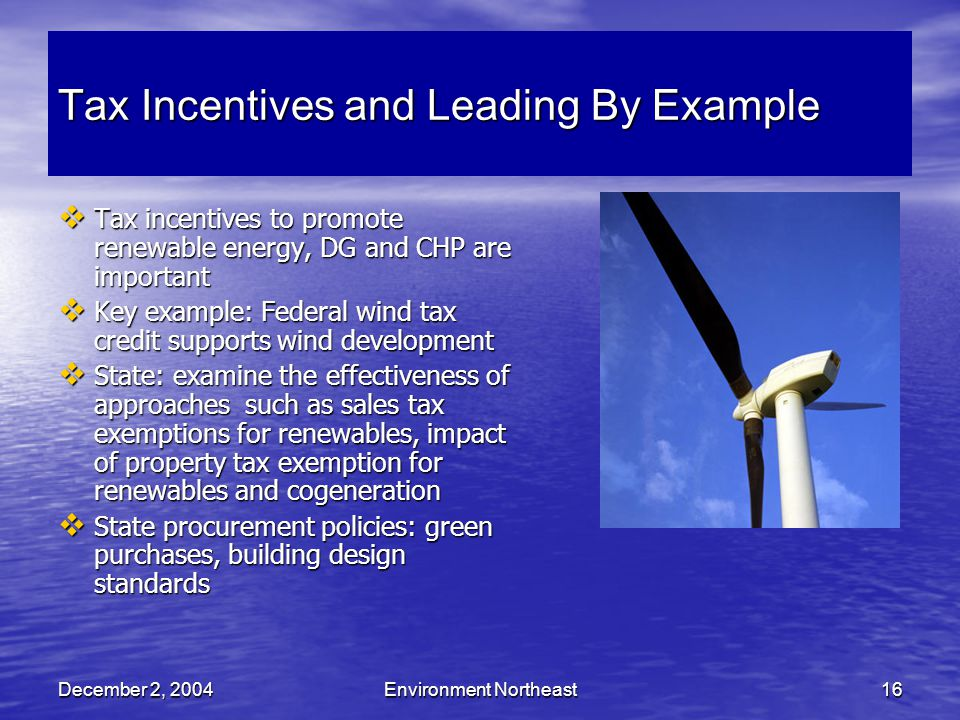 December 2, 2004Environment Northeast16 Tax Incentives and Leading By Example  Tax incentives to promote renewable energy, DG and CHP are important  Key example: Federal wind tax credit supports wind development  State: examine the effectiveness of approaches such as sales tax exemptions for renewables, impact of property tax exemption for renewables and cogeneration  State procurement policies: green purchases, building design standards