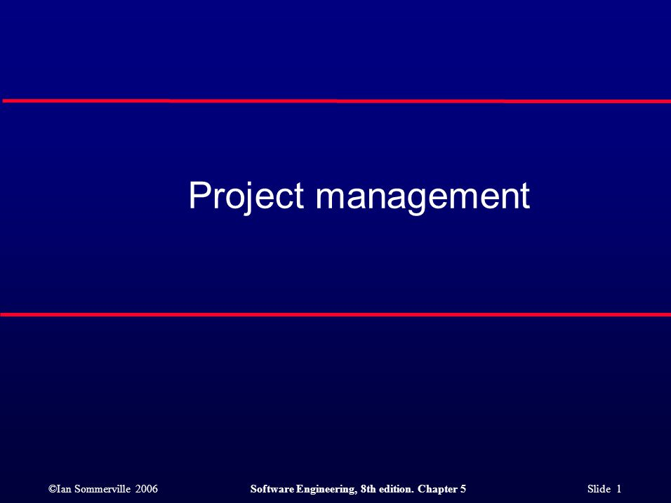 ©Ian Sommerville 2006Software Engineering, 8th edition. Chapter 5 Slide 1 Project management