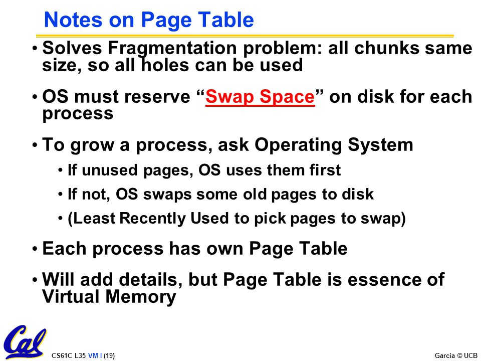 CS61C L35 VM I (19) Garcia © UCB Notes on Page Table Solves Fragmentation problem: all chunks same size, so all holes can be used OS must reserve Swap Space on disk for each process To grow a process, ask Operating System If unused pages, OS uses them first If not, OS swaps some old pages to disk (Least Recently Used to pick pages to swap) Each process has own Page Table Will add details, but Page Table is essence of Virtual Memory