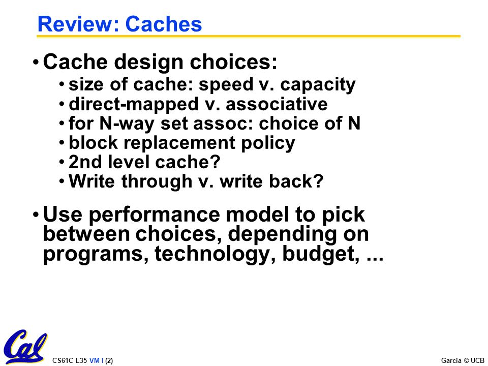 CS61C L35 VM I (2) Garcia © UCB Review: Caches Cache design choices: size of cache: speed v.