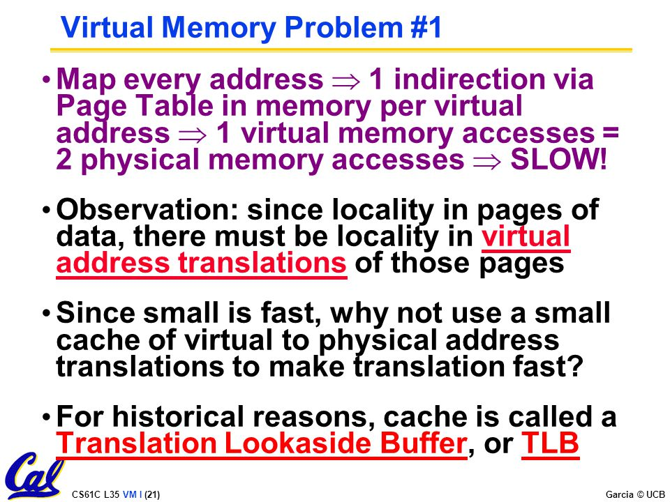 CS61C L35 VM I (21) Garcia © UCB Virtual Memory Problem #1 Map every address  1 indirection via Page Table in memory per virtual address  1 virtual memory accesses = 2 physical memory accesses  SLOW.