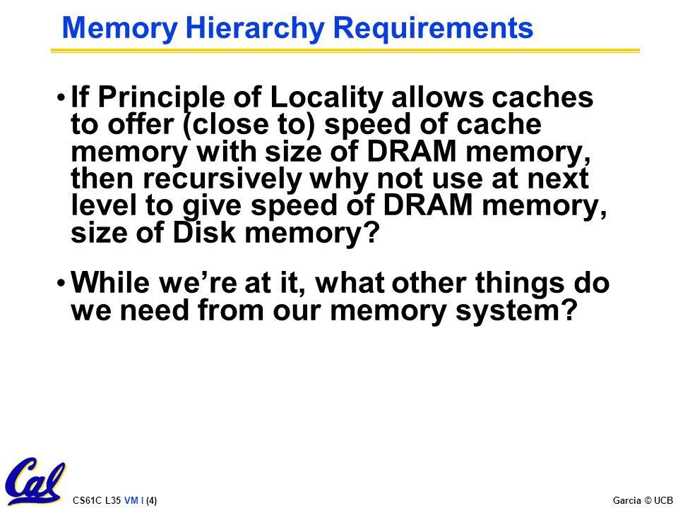 CS61C L35 VM I (4) Garcia © UCB Memory Hierarchy Requirements If Principle of Locality allows caches to offer (close to) speed of cache memory with size of DRAM memory, then recursively why not use at next level to give speed of DRAM memory, size of Disk memory.