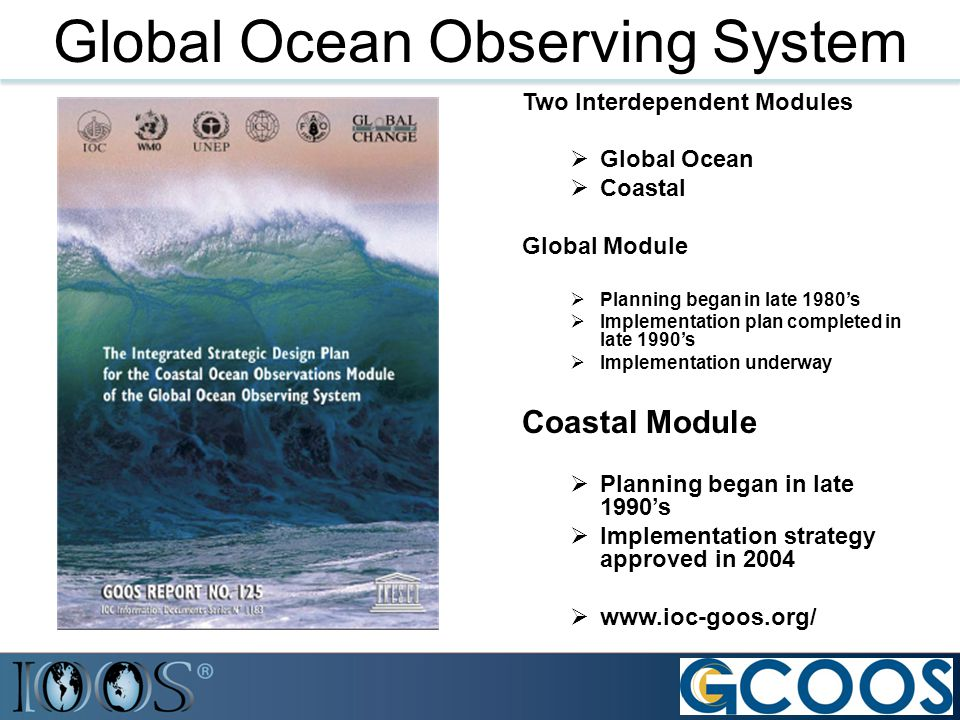 Global Ocean Observing System Two Interdependent Modules  Global Ocean  Coastal Global Module  Planning began in late 1980's  Implementation plan completed in late 1990's  Implementation underway Coastal Module  Planning began in late 1990's  Implementation strategy approved in 2004 